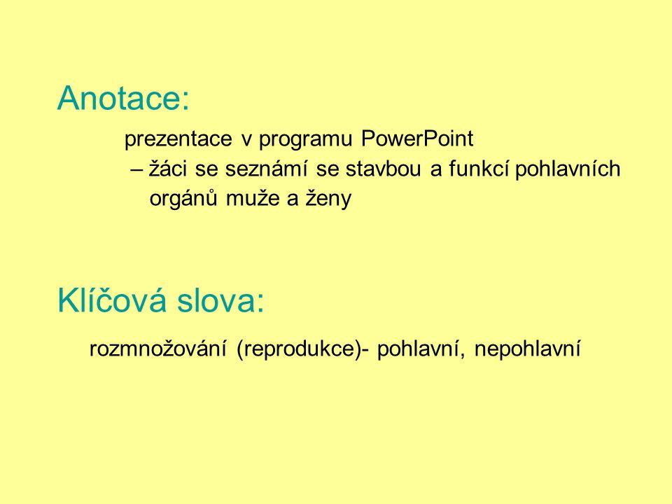 Anotace: prezentace v programu PowerPoint – žáci se seznámí se stavbou a funkcí pohlavních orgánů muže a ženy Klíčová slova: rozmnožování (reprodukce)