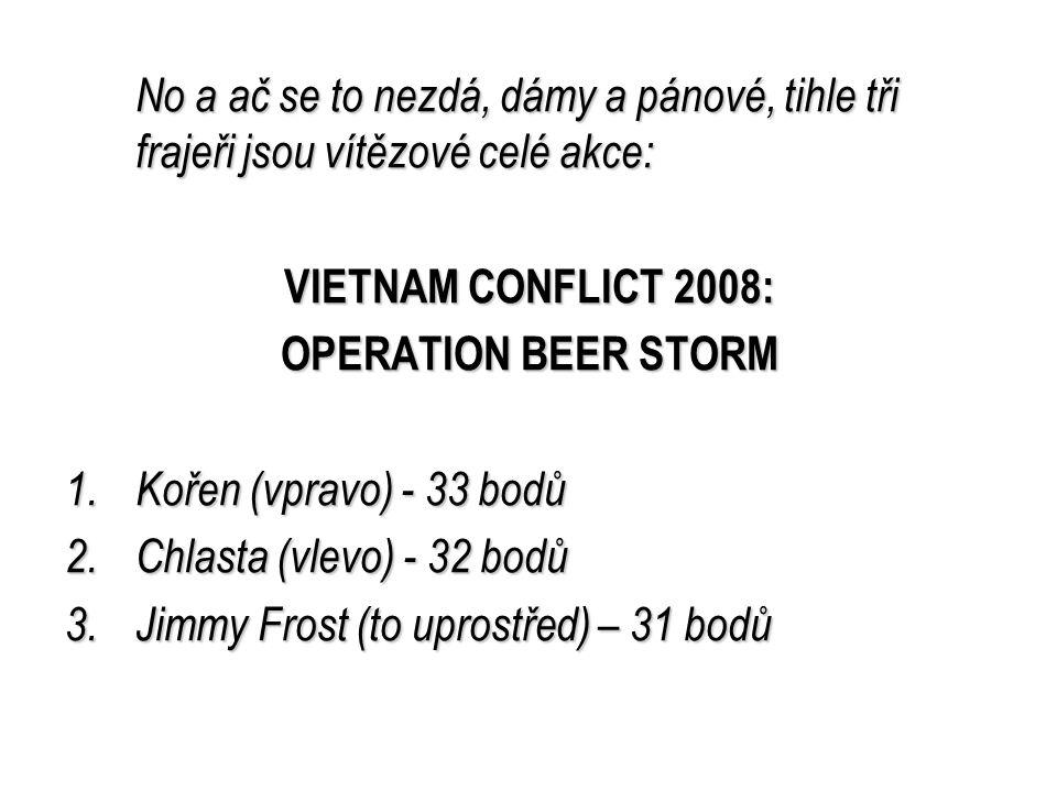 No a ač se to nezdá, dámy a pánové, tihle tři frajeři jsou vítězové celé akce: VIETNAM CONFLICT 2008: OPERATION BEER STORM 1.K ořen (vpravo) - 33 bodů 2.C hlasta (vlevo) - 32 bodů 3.J immy Frost (to uprostřed) – 31 bodů