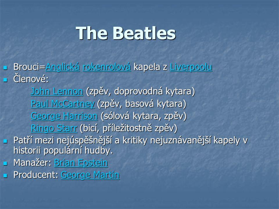 The Beatles Brouci=Anglická rokenrolová kapela z Liverpoolu Brouci=Anglická rokenrolová kapela z LiverpooluAnglickárokenrolováLiverpooluAnglickárokenrolováLiverpoolu Členové: Členové: John LennonJohn Lennon (zpěv, doprovodná kytara) John Lennon Paul McCartneyPaul McCartney (zpěv, basová kytara) Paul McCartney George HarrisonGeorge Harrison (sólová kytara, zpěv) George Harrison Ringo StarrRingo Starr (bicí, příležitostně zpěv) Ringo Starr Patří mezi nejúspěšnější a kritiky nejuznávanější kapely v historii populární hudby.