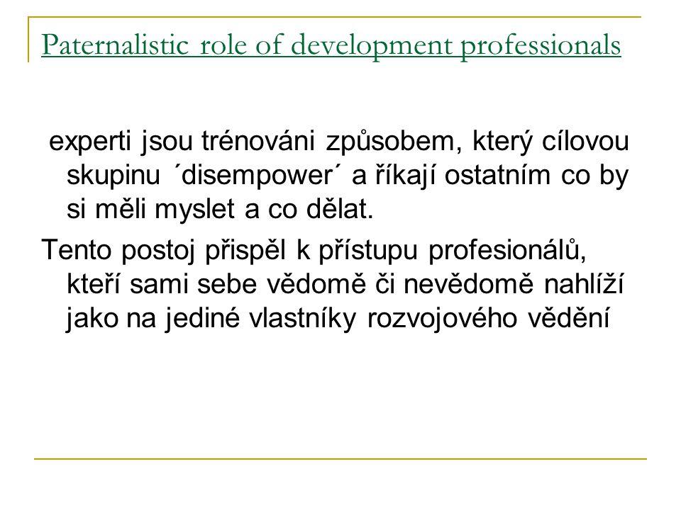 Paternalistic role of development professionals experti jsou trénováni způsobem, který cílovou skupinu ´disempower´ a říkají ostatním co by si měli myslet a co dělat.