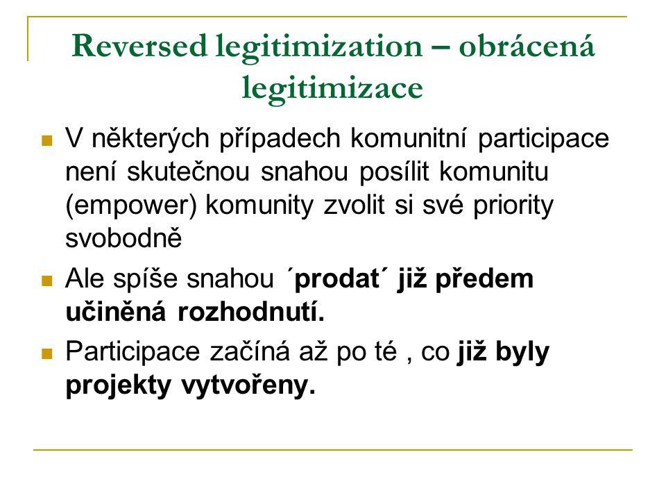 Reversed legitimization – obrácená legitimizace V některých případech komunitní participace není skutečnou snahou posílit komunitu (empower) komunity zvolit si své priority svobodně Ale spíše snahou ´prodat´ již předem učiněná rozhodnutí.
