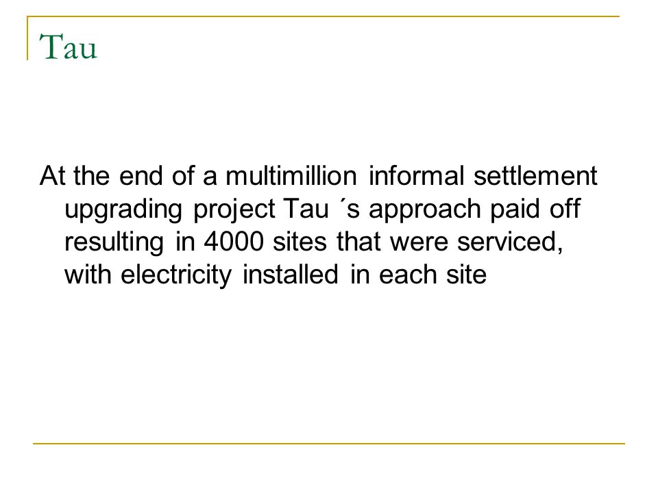 Tau At the end of a multimillion informal settlement upgrading project Tau ´s approach paid off resulting in 4000 sites that were serviced, with electricity installed in each site