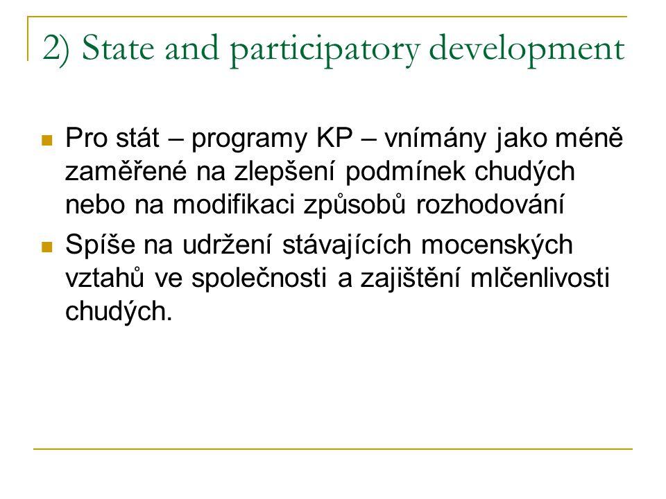 2) State and participatory development Pro stát – programy KP – vnímány jako méně zaměřené na zlepšení podmínek chudých nebo na modifikaci způsobů rozhodování Spíše na udržení stávajících mocenských vztahů ve společnosti a zajištění mlčenlivosti chudých.