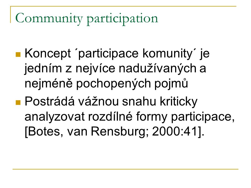 Community participation Koncept ´participace komunity´ je jedním z nejvíce nadužívaných a nejméně pochopených pojmů Postrádá vážnou snahu kriticky analyzovat rozdílné formy participace, [Botes, van Rensburg; 2000:41].