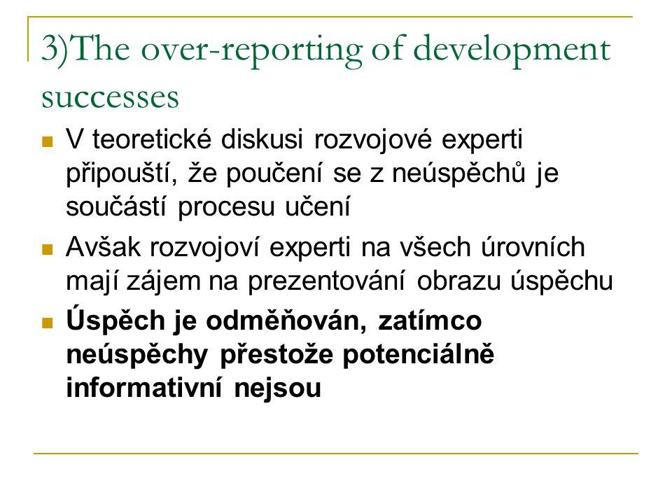 3)The over-reporting of development successes V teoretické diskusi rozvojové experti připouští, že poučení se z neúspěchů je součástí procesu učení Avšak rozvojoví experti na všech úrovních mají zájem na prezentování obrazu úspěchu Úspěch je odměňován, zatímco neúspěchy přestože potenciálně informativní nejsou