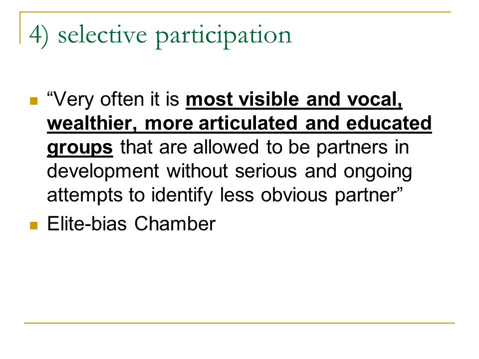 4) selective participation Very often it is most visible and vocal, wealthier, more articulated and educated groups that are allowed to be partners in development without serious and ongoing attempts to identify less obvious partner Elite-bias Chamber