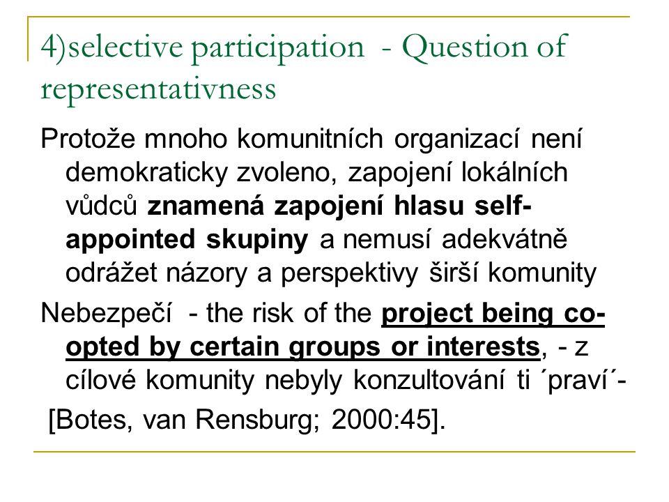 4)selective participation - Question of representativness Protože mnoho komunitních organizací není demokraticky zvoleno, zapojení lokálních vůdců znamená zapojení hlasu self- appointed skupiny a nemusí adekvátně odrážet názory a perspektivy širší komunity Nebezpečí - the risk of the project being co- opted by certain groups or interests, - z cílové komunity nebyly konzultování ti ´praví´- [Botes, van Rensburg; 2000:45].