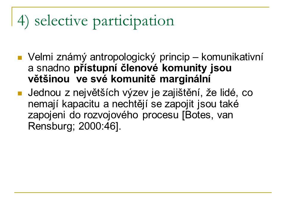 4) selective participation Velmi známý antropologický princip – komunikativní a snadno přístupní členové komunity jsou většinou ve své komunitě marginální Jednou z největších výzev je zajištění, že lidé, co nemají kapacitu a nechtějí se zapojit jsou také zapojeni do rozvojového procesu [Botes, van Rensburg; 2000:46].