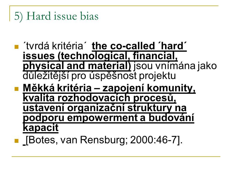 5) Hard issue bias ´tvrdá kritéria´ the co-called ´hard´ issues (technological, financial, physical and material) jsou vnímána jako důležitější pro úspěšnost projektu Měkká kritéria – zapojení komunity, kvalita rozhodovacích procesů, ustavení organizační struktury na podporu empowerment a budování kapacit [Botes, van Rensburg; 2000:46-7].