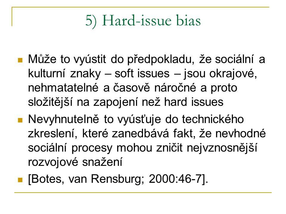 5) Hard-issue bias Může to vyústit do předpokladu, že sociální a kulturní znaky – soft issues – jsou okrajové, nehmatatelné a časově náročné a proto složitější na zapojení než hard issues Nevyhnutelně to vyúsťuje do technického zkreslení, které zanedbává fakt, že nevhodné sociální procesy mohou zničit nejvznosnější rozvojové snažení [Botes, van Rensburg; 2000:46-7].
