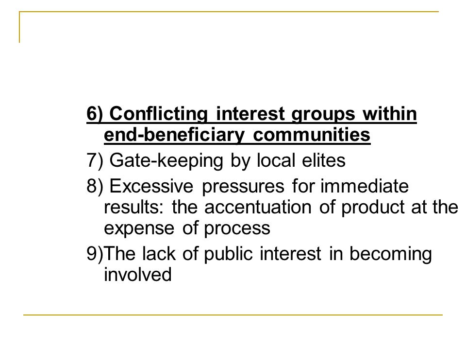 6) Conflicting interest groups within end-beneficiary communities 7) Gate-keeping by local elites 8) Excessive pressures for immediate results: the accentuation of product at the expense of process 9)The lack of public interest in becoming involved