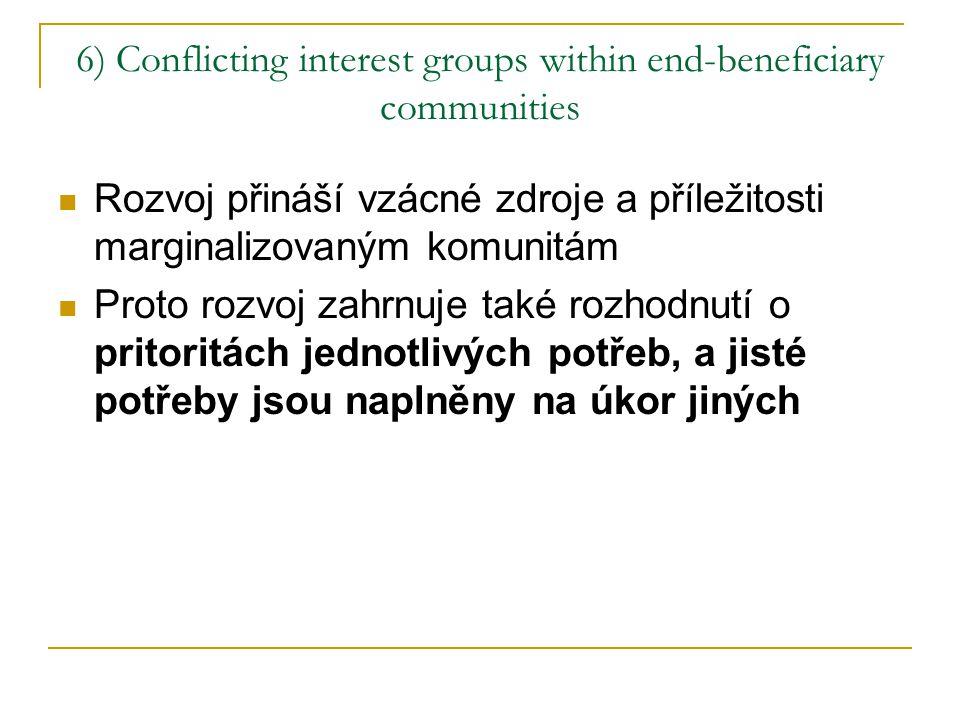 6) Conflicting interest groups within end-beneficiary communities Rozvoj přináší vzácné zdroje a příležitosti marginalizovaným komunitám Proto rozvoj zahrnuje také rozhodnutí o pritoritách jednotlivých potřeb, a jisté potřeby jsou naplněny na úkor jiných