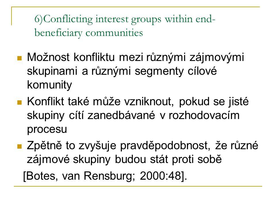 6)Conflicting interest groups within end- beneficiary communities Možnost konfliktu mezi různými zájmovými skupinami a různými segmenty cílové komunity Konflikt také může vzniknout, pokud se jisté skupiny cítí zanedbávané v rozhodovacím procesu Zpětně to zvyšuje pravděpodobnost, že různé zájmové skupiny budou stát proti sobě [Botes, van Rensburg; 2000:48].