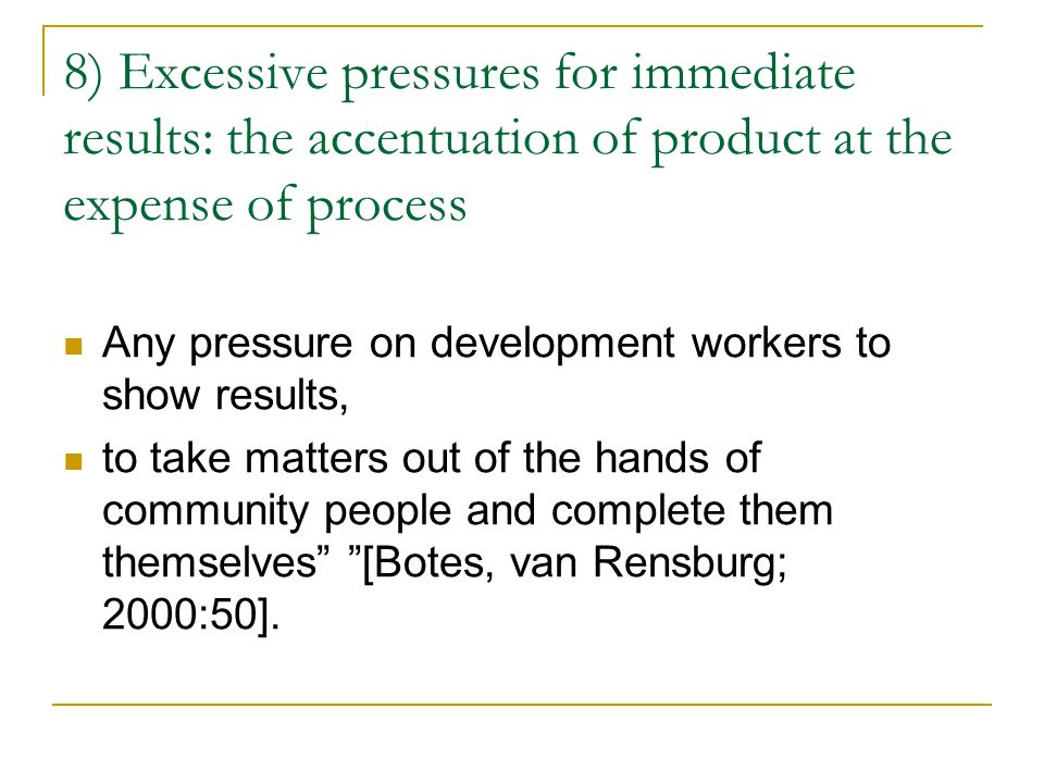 8) Excessive pressures for immediate results: the accentuation of product at the expense of process Any pressure on development workers to show results, to take matters out of the hands of community people and complete them themselves [Botes, van Rensburg; 2000:50].