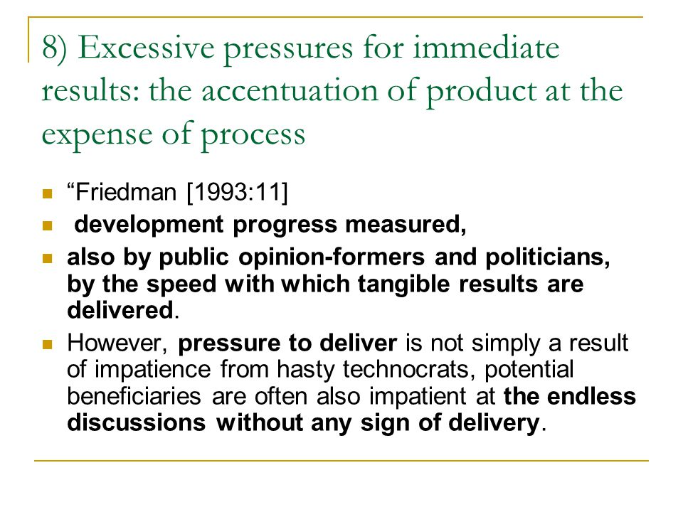 8) Excessive pressures for immediate results: the accentuation of product at the expense of process Friedman [1993:11] development progress measured, also by public opinion-formers and politicians, by the speed with which tangible results are delivered.