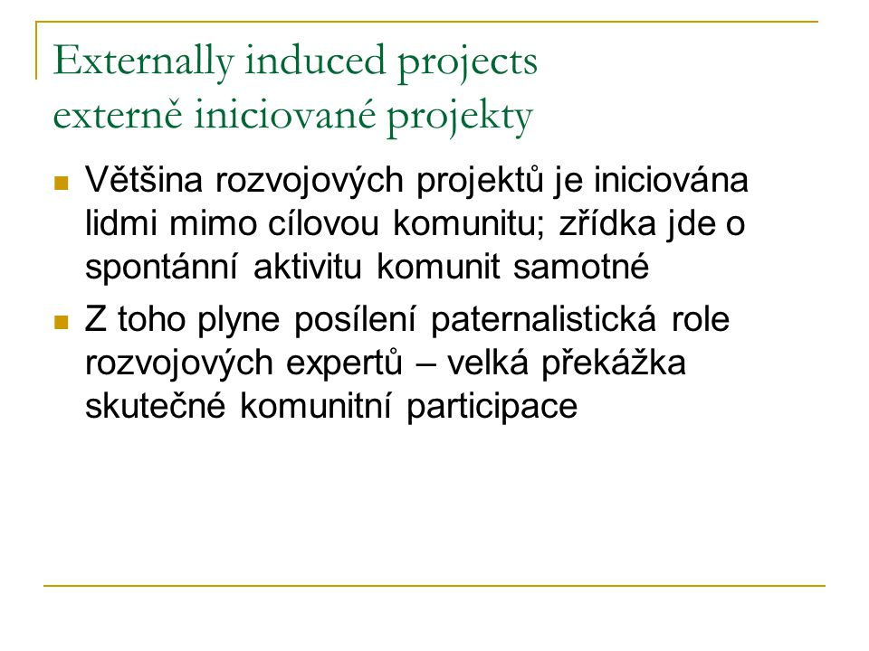 Externally induced projects externě iniciované projekty Většina rozvojových projektů je iniciována lidmi mimo cílovou komunitu; zřídka jde o spontánní aktivitu komunit samotné Z toho plyne posílení paternalistická role rozvojových expertů – velká překážka skutečné komunitní participace