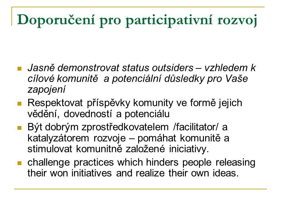 Doporučení pro participativní rozvoj Jasně demonstrovat status outsiders – vzhledem k cílové komunitě a potenciální důsledky pro Vaše zapojení Respektovat příspěvky komunity ve formě jejich vědění, dovedností a potenciálu Být dobrým zprostředkovatelem /facilitator/ a katalyzátorem rozvoje – pomáhat komunitě a stimulovat komunitně založené iniciativy.