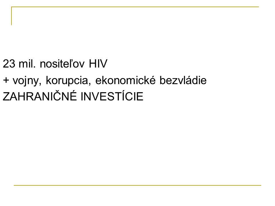 23 mil. nositeľov HIV + vojny, korupcia, ekonomické bezvládie ZAHRANIČNÉ INVESTÍCIE