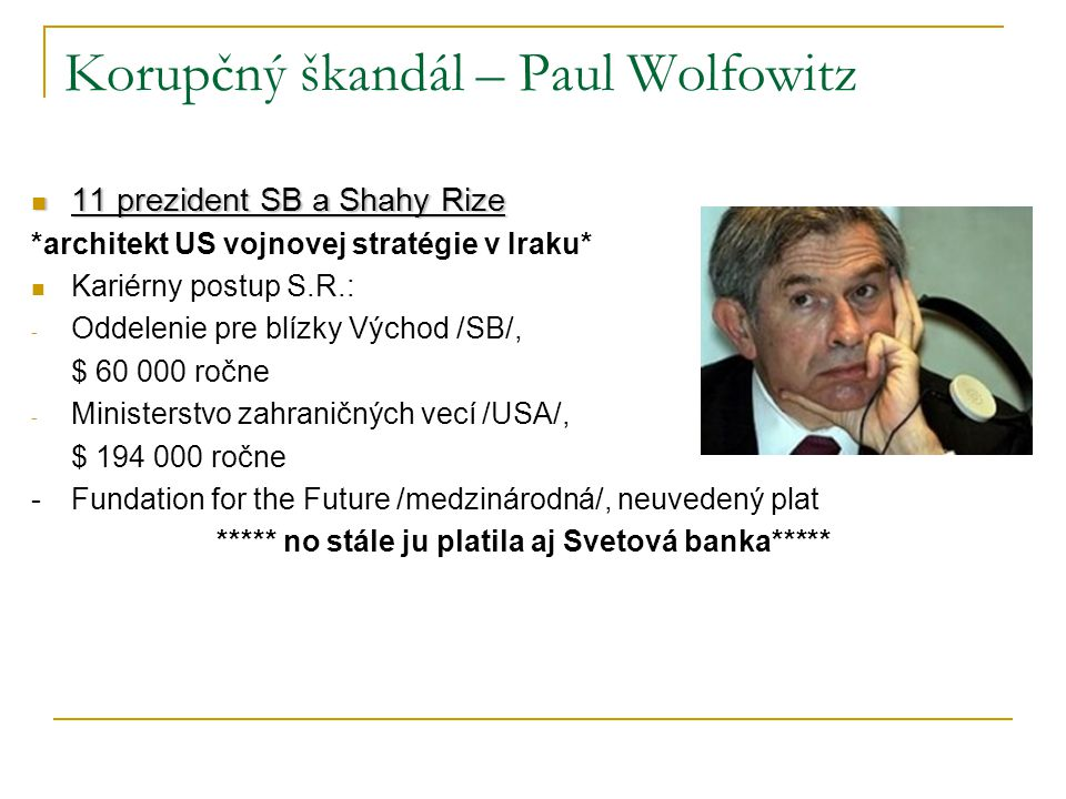 Korupčný škandál – Paul Wolfowitz 11 prezident SB a Shahy Rize 11 prezident SB a Shahy Rize *architekt US vojnovej stratégie v Iraku* Kariérny postup S.R.: - Oddelenie pre blízky Východ /SB/, $ 60 000 ročne - Ministerstvo zahraničných vecí /USA/, $ 194 000 ročne -Fundation for the Future /medzinárodná/, neuvedený plat ***** no stále ju platila aj Svetová banka*****