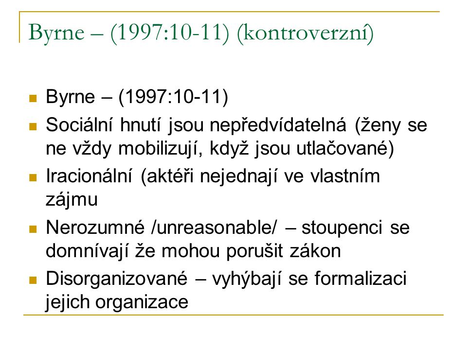 Byrne – (1997:10-11) (kontroverzní) Byrne – (1997:10-11) Sociální hnutí jsou nepředvídatelná (ženy se ne vždy mobilizují, když jsou utlačované) Iracionální (aktéři nejednají ve vlastním zájmu Nerozumné /unreasonable/ – stoupenci se domnívají že mohou porušit zákon Disorganizované – vyhýbají se formalizaci jejich organizace