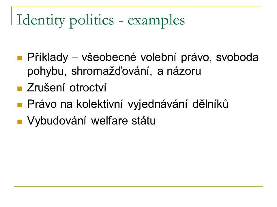 Identity politics - examples Příklady – všeobecné volební právo, svoboda pohybu, shromažďování, a názoru Zrušení otroctví Právo na kolektivní vyjednávání dělníků Vybudování welfare státu