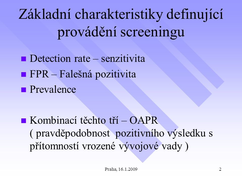 Praha, 16.1.20092 Základní charakteristiky definující provádění screeningu Detection rate – senzitivita FPR – Falešná pozitivita Prevalence Kombinací těchto tří – OAPR ( pravděpodobnost pozitivního výsledku s přítomností vrozené vývojové vady )
