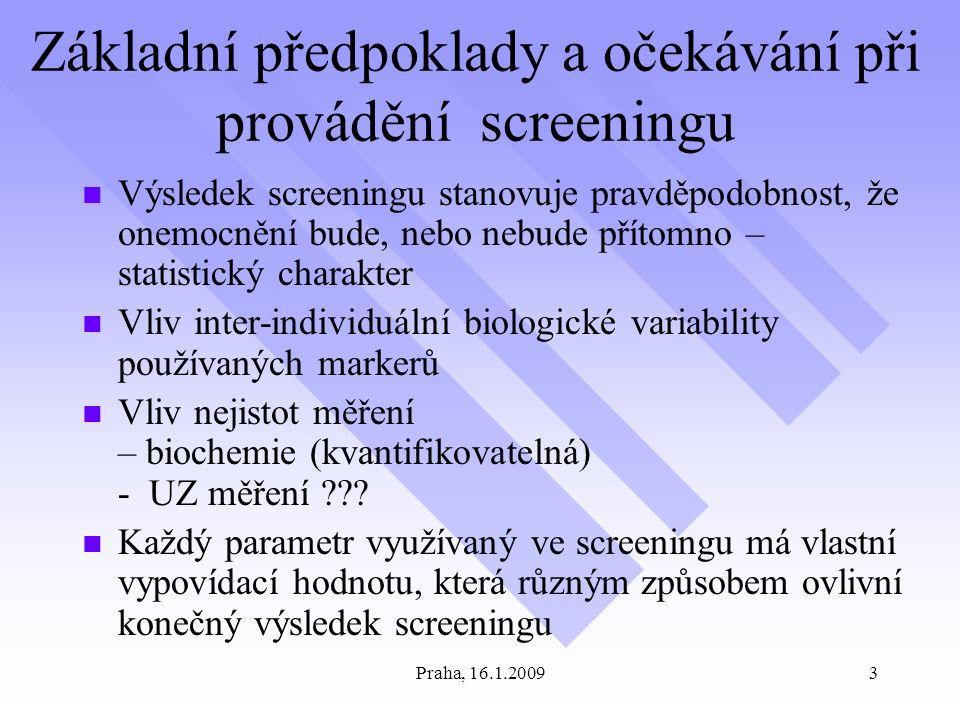 Praha, 16.1.20093 Základní předpoklady a očekávání při provádění screeningu Výsledek screeningu stanovuje pravděpodobnost, že onemocnění bude, nebo nebude přítomno – statistický charakter Vliv inter-individuální biologické variability používaných markerů Vliv nejistot měření – biochemie (kvantifikovatelná) - UZ měření ??.