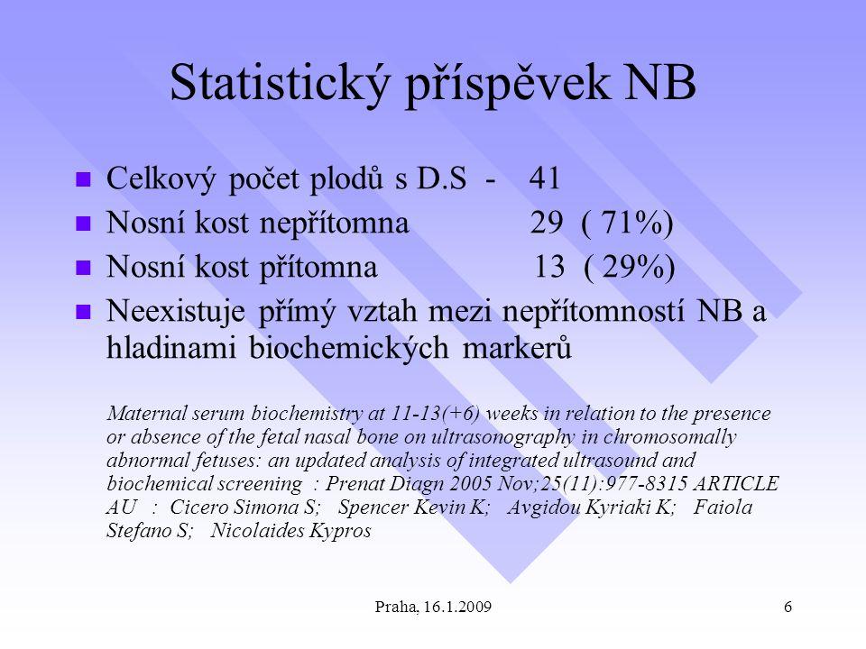 Praha, 16.1.20096 Statistický příspěvek NB Celkový počet plodů s D.S - 41 Nosní kost nepřítomna 29 ( 71%) Nosní kost přítomna 13 ( 29%) Neexistuje přímý vztah mezi nepřítomností NB a hladinami biochemických markerů Maternal serum biochemistry at 11-13(+6) weeks in relation to the presence or absence of the fetal nasal bone on ultrasonography in chromosomally abnormal fetuses: an updated analysis of integrated ultrasound and biochemical screening : Prenat Diagn 2005 Nov;25(11):977-8315 ARTICLE AU : Cicero Simona S; Spencer Kevin K; Avgidou Kyriaki K; Faiola Stefano S; Nicolaides Kypros