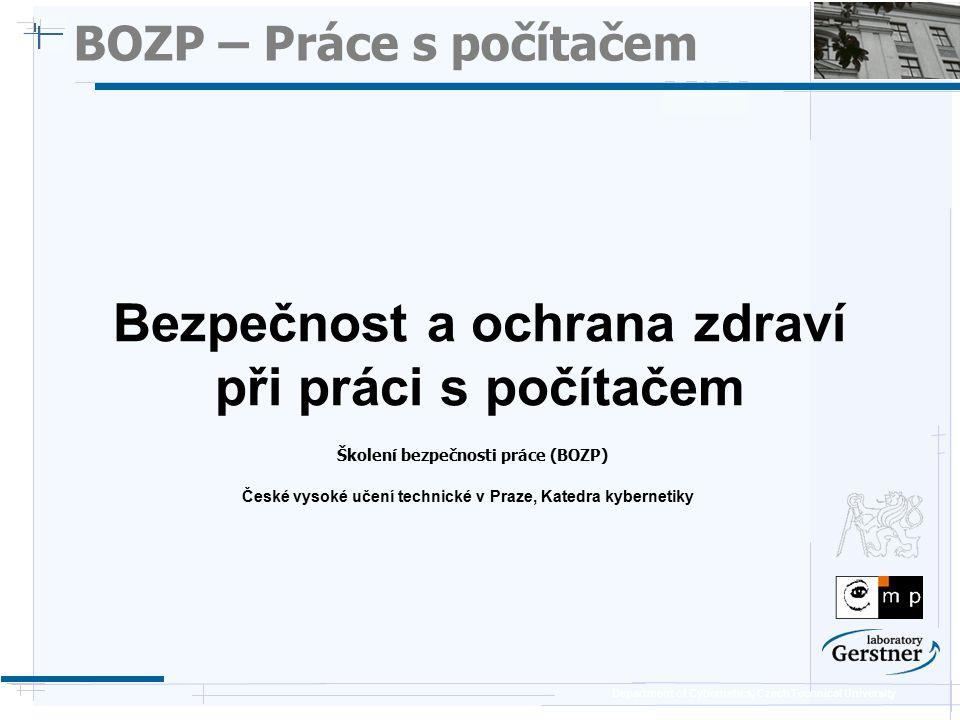 Department of Cybernetics, Czech Technical University BOZP – Práce s PC (1/3) Zásady pro práci s počítačem (z pohledu zdraví)  Nemít žádný (jasný) světelný zdroj v zorném poli – oko se na něj snaží zaostřovat, překmitává mezi obrazovkou a světelným zdrojem  Na obrazovce se nesmí odrážet jiné světelné zdroje (světlo, sluníčko)  Okolní předměty by měly být stejného jasu – nevytvářet kontrasty  Umělé osvětlení v místnosti pokud možno rovnoměrné (ne příliš tmavé s světlé kouty / plochy)  Nastavení monitoru, tak aby horní okraj byl ve výši očí  Vzdálenost obrazovky od očí CRT 40cm, LCD 30cm, Plasma více lépe  Ruka položená na klávesnici svírá v lokti úhel 90st  Výška židle, tak aby chodidla byla na podlaze a nohy v kolenou svíraly úhel 90st.