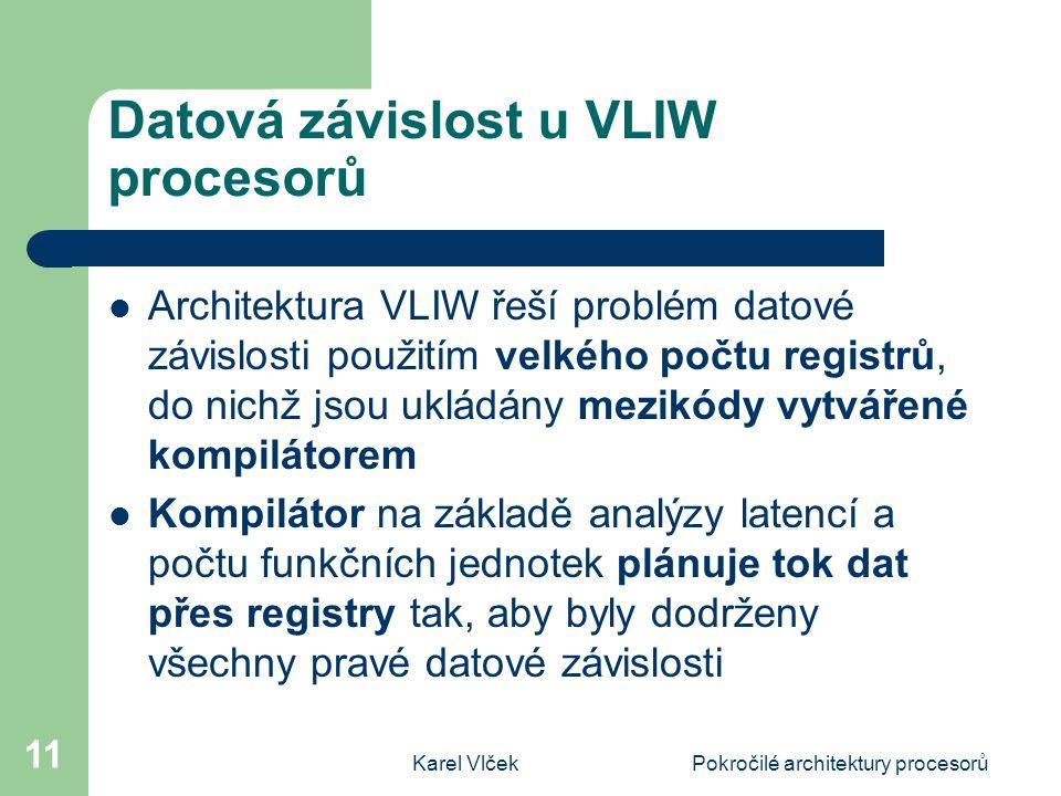 Karel VlčekPokročilé architektury procesorů 11 Datová závislost u VLIW procesorů Architektura VLIW řeší problém datové závislosti použitím velkého počtu registrů, do nichž jsou ukládány mezikódy vytvářené kompilátorem Kompilátor na základě analýzy latencí a počtu funkčních jednotek plánuje tok dat přes registry tak, aby byly dodrženy všechny pravé datové závislosti