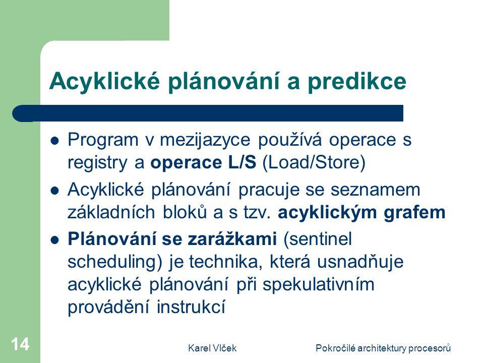 Karel VlčekPokročilé architektury procesorů 14 Acyklické plánování a predikce Program v mezijazyce používá operace s registry a operace L/S (Load/Store) Acyklické plánování pracuje se seznamem základních bloků a s tzv.