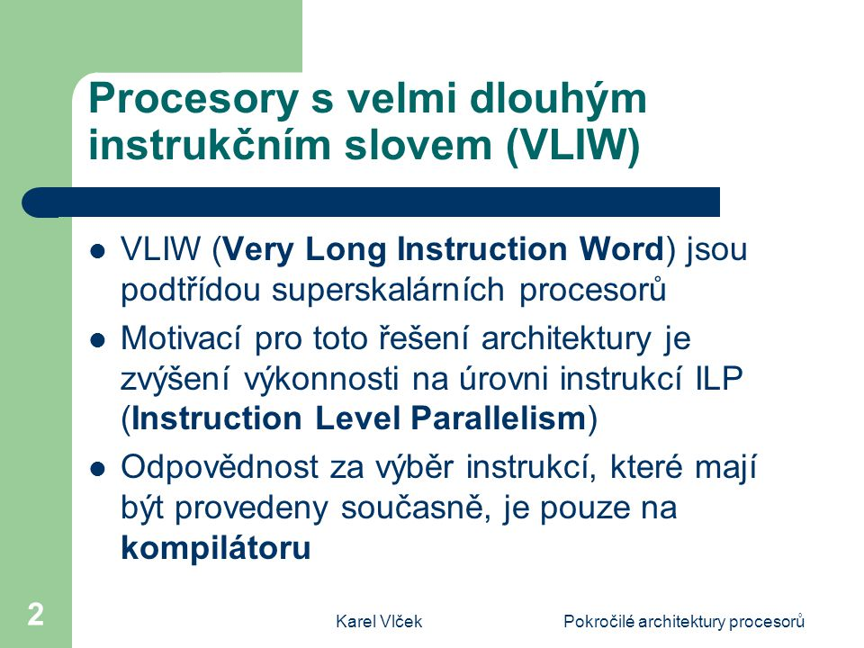 Karel VlčekPokročilé architektury procesorů 2 Procesory s velmi dlouhým instrukčním slovem (VLIW) VLIW (Very Long Instruction Word) jsou podtřídou superskalárních procesorů Motivací pro toto řešení architektury je zvýšení výkonnosti na úrovni instrukcí ILP (Instruction Level Parallelism) Odpovědnost za výběr instrukcí, které mají být provedeny současně, je pouze na kompilátoru