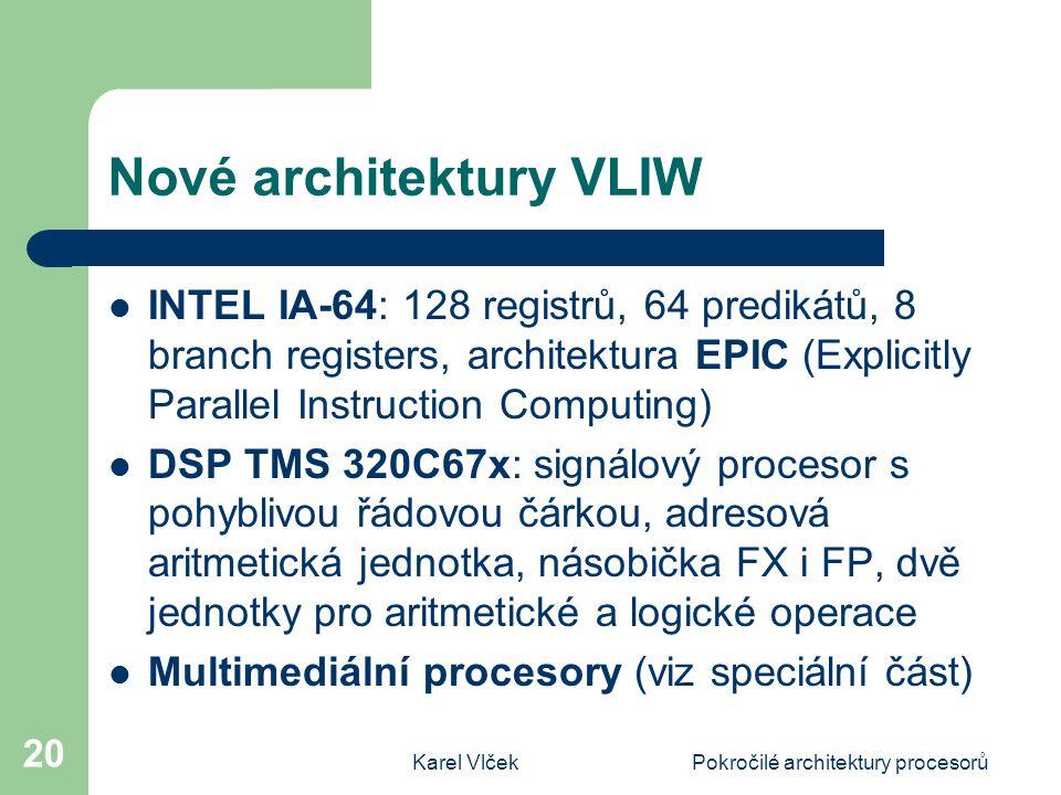 Karel VlčekPokročilé architektury procesorů 20 Nové architektury VLIW INTEL IA-64: 128 registrů, 64 predikátů, 8 branch registers, architektura EPIC (Explicitly Parallel Instruction Computing) DSP TMS 320C67x: signálový procesor s pohyblivou řádovou čárkou, adresová aritmetická jednotka, násobička FX i FP, dvě jednotky pro aritmetické a logické operace Multimediální procesory (viz speciální část)