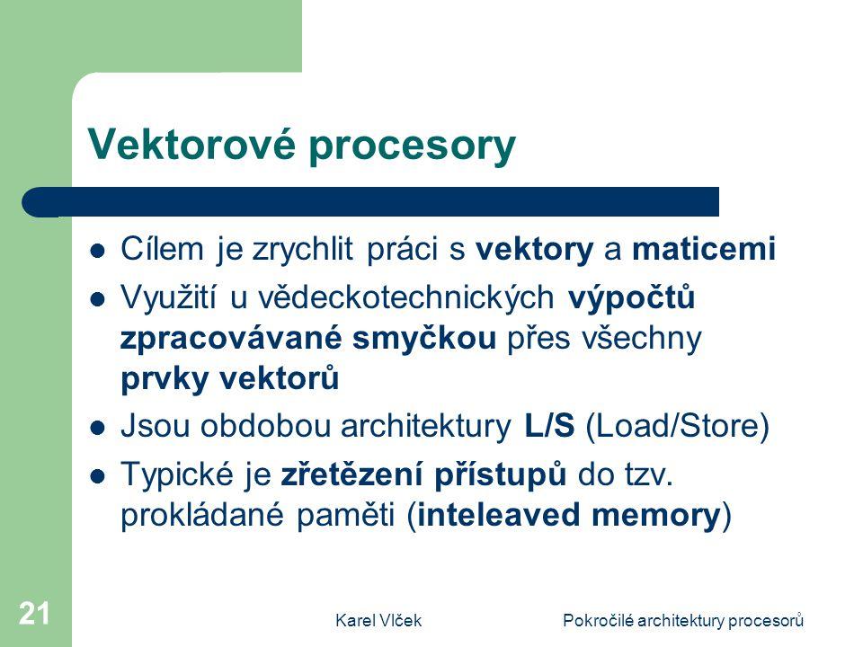 Karel VlčekPokročilé architektury procesorů 21 Vektorové procesory Cílem je zrychlit práci s vektory a maticemi Využití u vědeckotechnických výpočtů zpracovávané smyčkou přes všechny prvky vektorů Jsou obdobou architektury L/S (Load/Store) Typické je zřetězení přístupů do tzv.