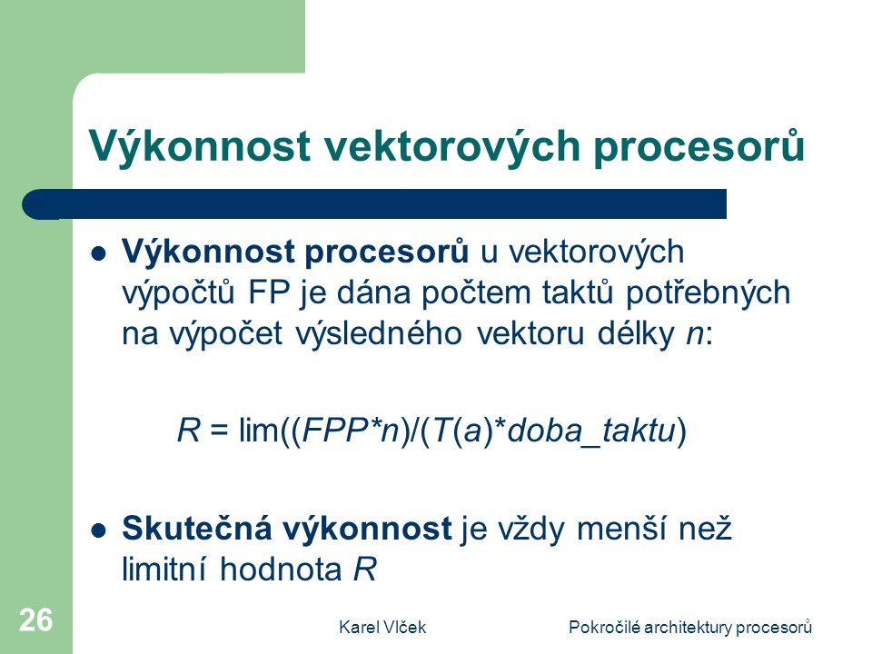 Karel VlčekPokročilé architektury procesorů 26 Výkonnost vektorových procesorů Výkonnost procesorů u vektorových výpočtů FP je dána počtem taktů potřebných na výpočet výsledného vektoru délky n: R = lim((FPP*n)/(T(a)*doba_taktu) Skutečná výkonnost je vždy menší než limitní hodnota R
