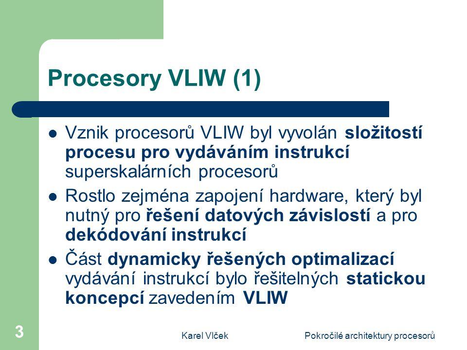 Karel VlčekPokročilé architektury procesorů 3 Procesory VLIW (1) Vznik procesorů VLIW byl vyvolán složitostí procesu pro vydáváním instrukcí superskalárních procesorů Rostlo zejména zapojení hardware, který byl nutný pro řešení datových závislostí a pro dekódování instrukcí Část dynamicky řešených optimalizací vydávání instrukcí bylo řešitelných statickou koncepcí zavedením VLIW
