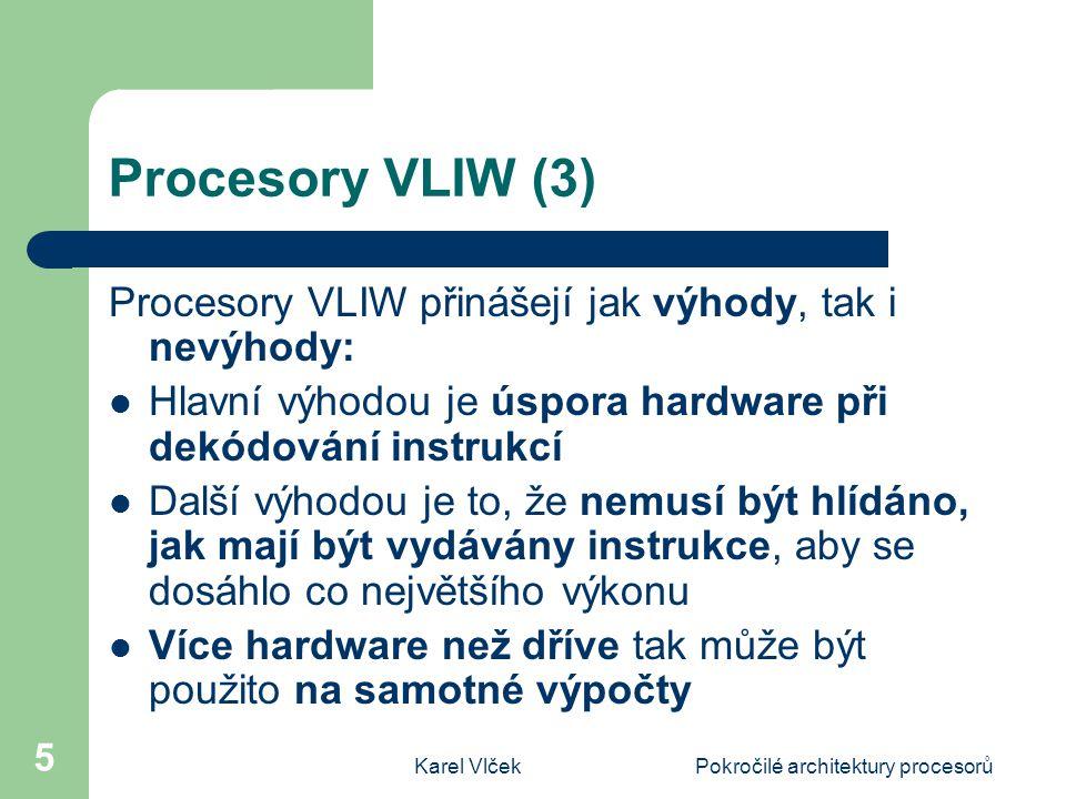 Karel VlčekPokročilé architektury procesorů 5 Procesory VLIW (3) Procesory VLIW přinášejí jak výhody, tak i nevýhody: Hlavní výhodou je úspora hardware při dekódování instrukcí Další výhodou je to, že nemusí být hlídáno, jak mají být vydávány instrukce, aby se dosáhlo co největšího výkonu Více hardware než dříve tak může být použito na samotné výpočty