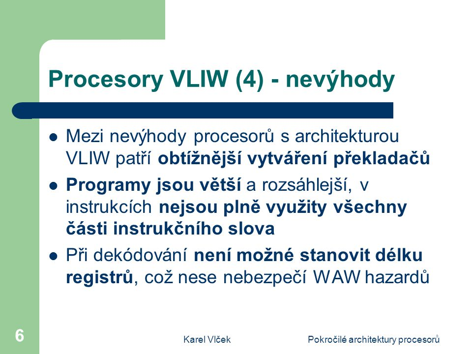 Karel VlčekPokročilé architektury procesorů 6 Procesory VLIW (4) - nevýhody Mezi nevýhody procesorů s architekturou VLIW patří obtížnější vytváření překladačů Programy jsou větší a rozsáhlejší, v instrukcích nejsou plně využity všechny části instrukčního slova Při dekódování není možné stanovit délku registrů, což nese nebezpečí WAW hazardů