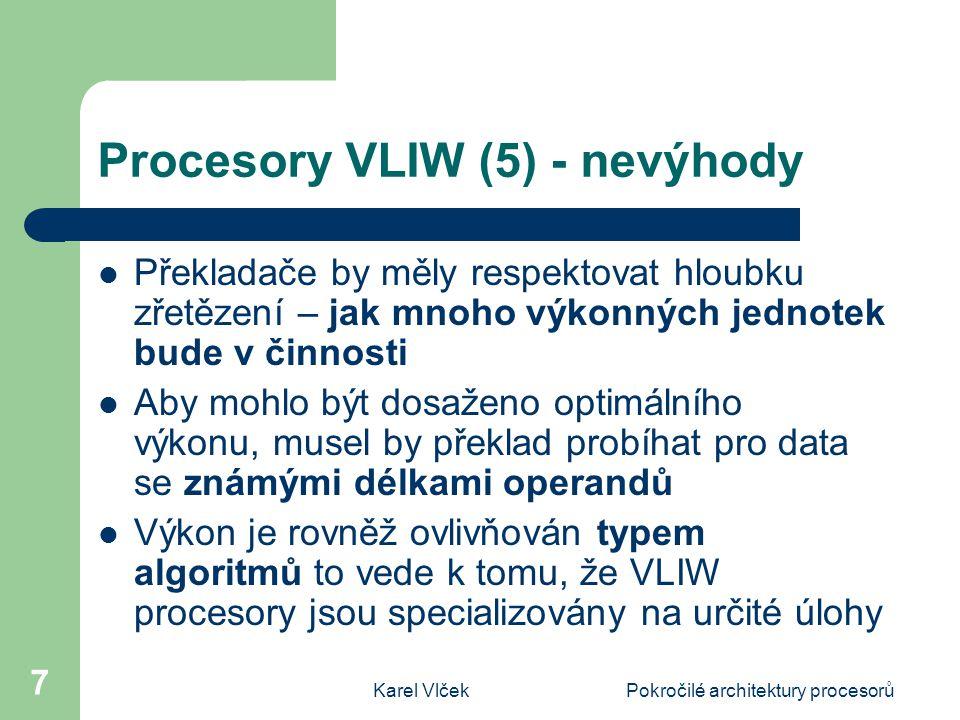 Karel VlčekPokročilé architektury procesorů 7 Procesory VLIW (5) - nevýhody Překladače by měly respektovat hloubku zřetězení – jak mnoho výkonných jednotek bude v činnosti Aby mohlo být dosaženo optimálního výkonu, musel by překlad probíhat pro data se známými délkami operandů Výkon je rovněž ovlivňován typem algoritmů to vede k tomu, že VLIW procesory jsou specializovány na určité úlohy