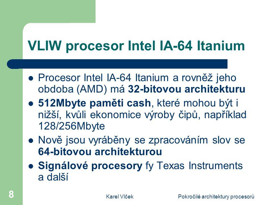 Karel VlčekPokročilé architektury procesorů 19 Zhodnocení architektury VLIW Důležitý je přínos optimalizujícího kompilátoru, který při analýze vyhodnotí instrukční paralelismus Plánovací algoritmus bere v úvahu latence menší nebo rovné určité hodnotě času Největším přínosem je zvýšení využití ILP (Instruction Level Parallelism) Využívají paralelismu i v nepravidelně strukturovaném programu