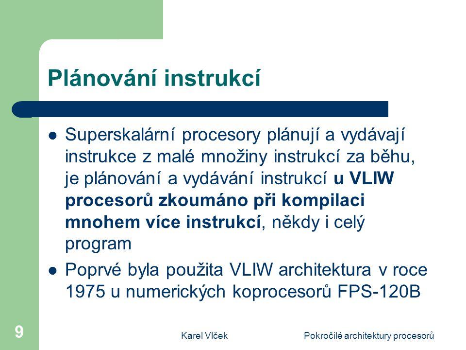 Karel VlčekPokročilé architektury procesorů 10 Generický procesor VLIW Proti superskalárním procesorům je dekódování u VLIW procesorů velmi jednoduché, proto u nich chybí jednotka dekódování a vydávání instrukcí Potřebné nejsou ani rezervační paměti a jednotky plánování, protože jsou důsledně plněny podmínky datové závislosti Je to posun od složitého hardwarového řešení k použití inteligentního překladače
