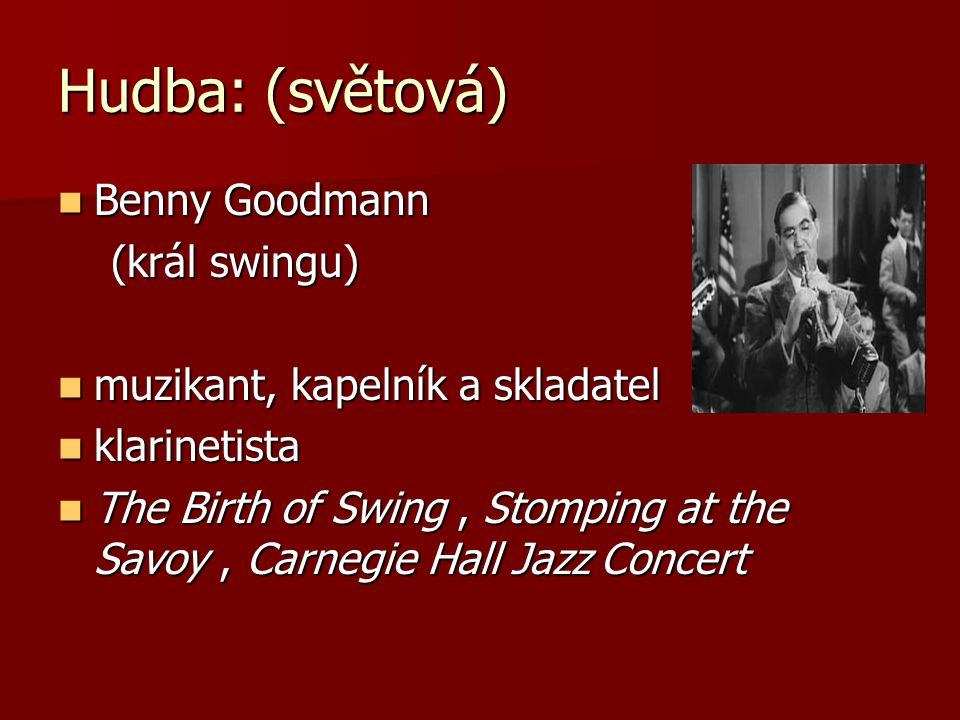 Hudba: (světová) Benny Goodmann Benny Goodmann (král swingu) (král swingu) muzikant, kapelník a skladatel muzikant, kapelník a skladatel klarinetista