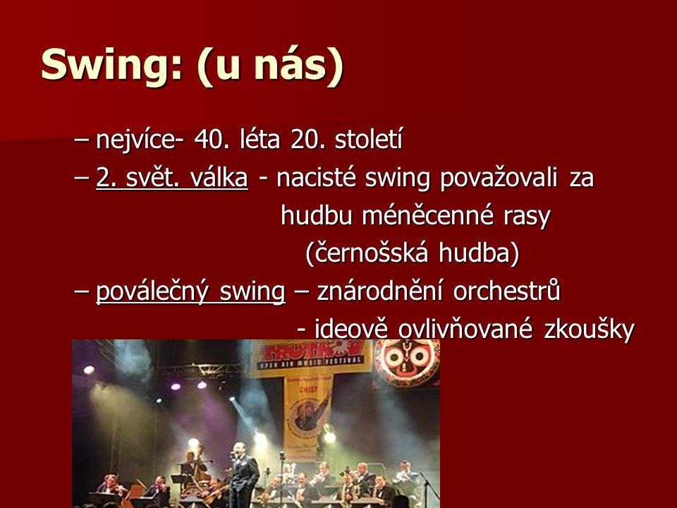 Swing: (u nás) –nejvíce- 40. léta 20. století –2. svět. válka - nacisté swing považovali za hudbu méněcenné rasy hudbu méněcenné rasy (černošská hudba