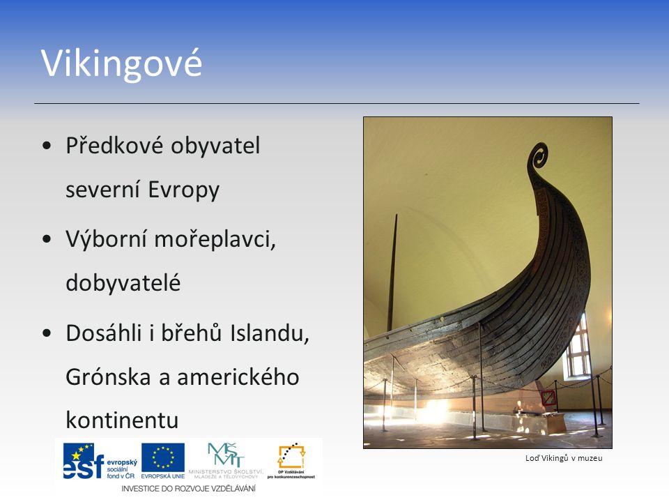 Vikingové Předkové obyvatel severní Evropy Výborní mořeplavci, dobyvatelé Dosáhli i břehů Islandu, Grónska a amerického kontinentu Loď Vikingů v muzeu