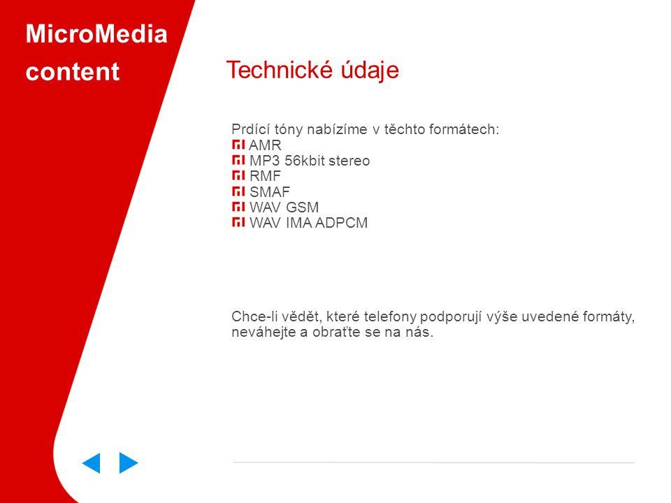 MicroMedia content Technické údaje Prdící tóny nabízíme v těchto formátech: AMR MP3 56kbit stereo RMF SMAF WAV GSM WAV IMA ADPCM Chce-li vědět, které telefony podporují výše uvedené formáty, neváhejte a obraťte se na nás.