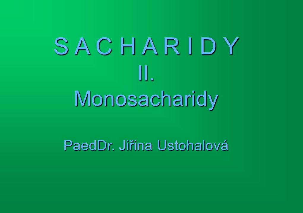 S A C H A R I D Y II. Monosacharidy PaedDr. Jiřina Ustohalová