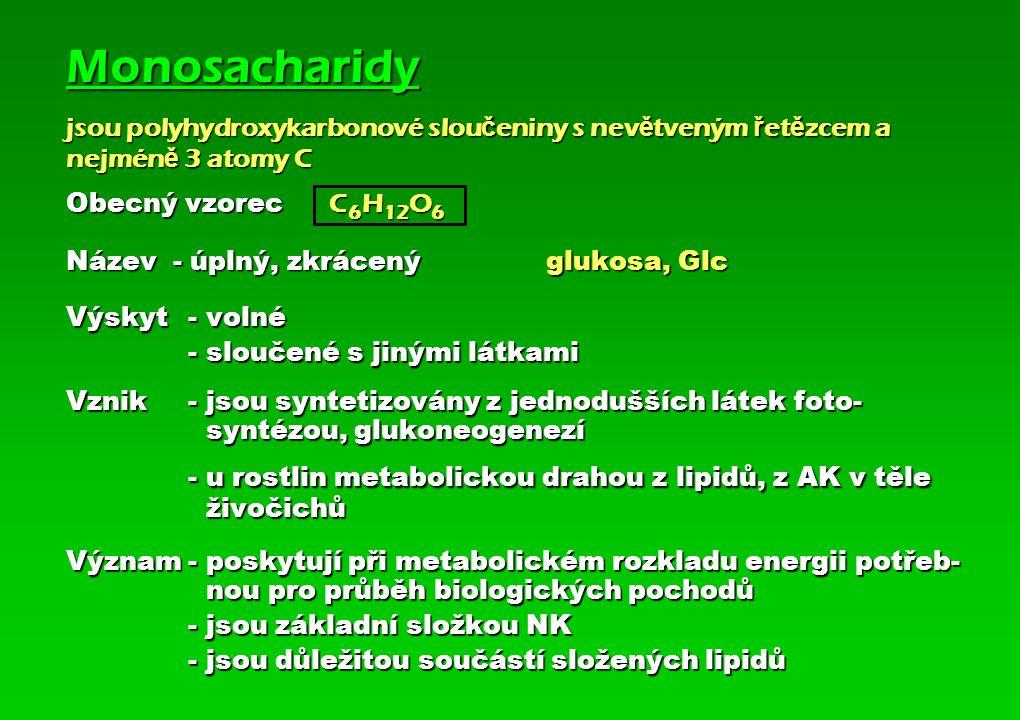 Monosacharidy jsou polyhydroxykarbonové slou č eniny s nev ě tveným ř et ě zcem a nejmén ě 3 atomy C Obecný vzorec C 6 H 12 O 6 Název - úplný, zkrácený glukosa, Glc Výskyt - volné - sloučené s jinými látkami Vznik - jsou syntetizovány z jednodušších látek foto- syntézou, glukoneogenezí - u rostlin metabolickou drahou z lipidů, z AK v těle živočichů Význam- poskytují při metabolickém rozkladu energii potřeb- nou pro průběh biologických pochodů - jsou základní složkou NK - jsou důležitou součástí složených lipidů