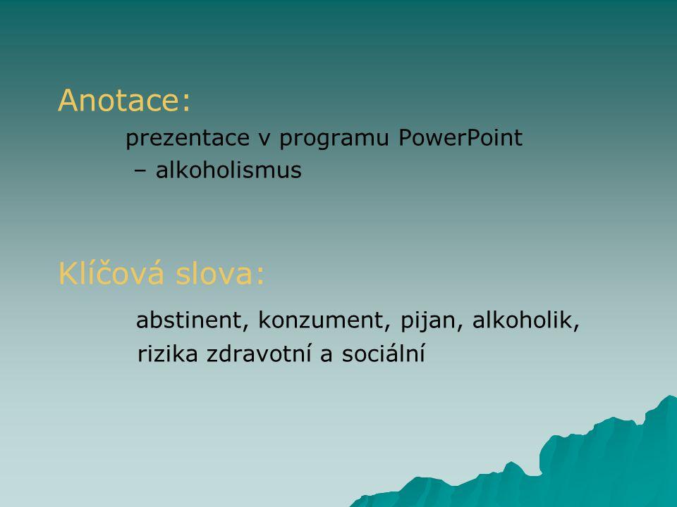 Anotace: prezentace v programu PowerPoint – alkoholismus Klíčová slova: abstinent, konzument, pijan, alkoholik, rizika zdravotní a sociální