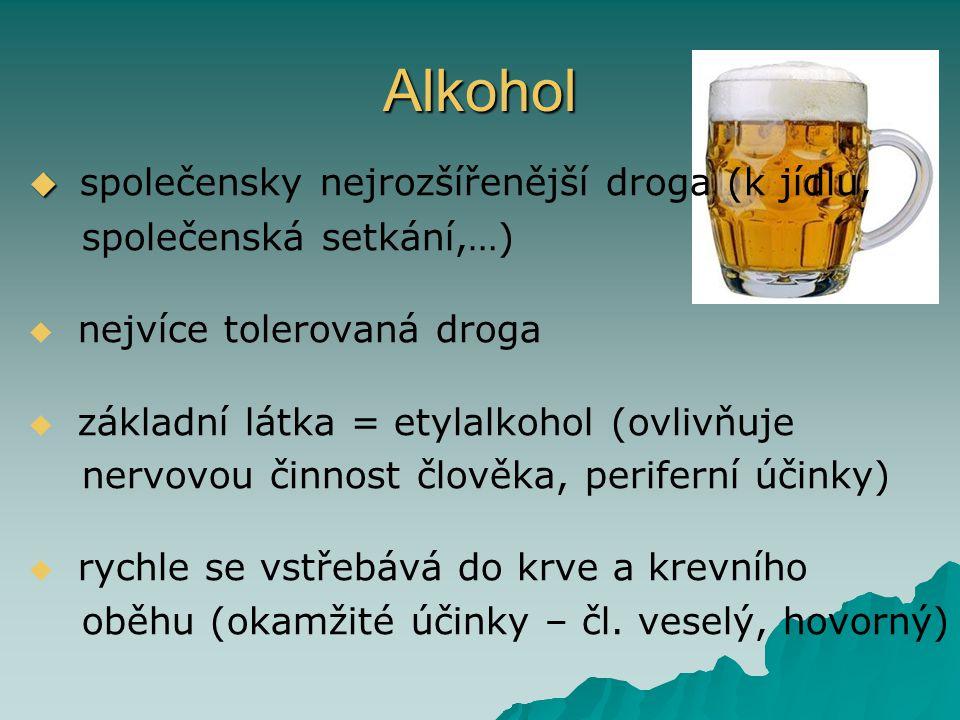 Alkohol   společensky nejrozšířenější droga (k jídlu, společenská setkání,…)   nejvíce tolerovaná droga   základní látka = etylalkohol (ovlivňuje nervovou činnost člověka, periferní účinky)   rychle se vstřebává do krve a krevního oběhu (okamžité účinky – čl.
