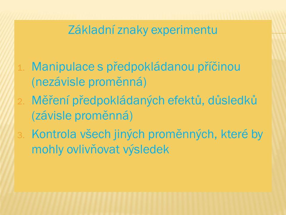 Základní znaky experimentu 1. Manipulace s předpokládanou příčinou (nezávisle proměnná) 2. Měření předpokládaných efektů, důsledků (závisle proměnná)